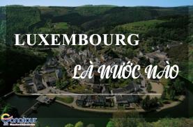 Luxembourg là nước nào? Quốc gia đáng sống nhất Châu Âu