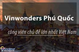 Vinwonders Phú Quốc có gì hot - Công viên chủ đề lớn nhất Việt Nam